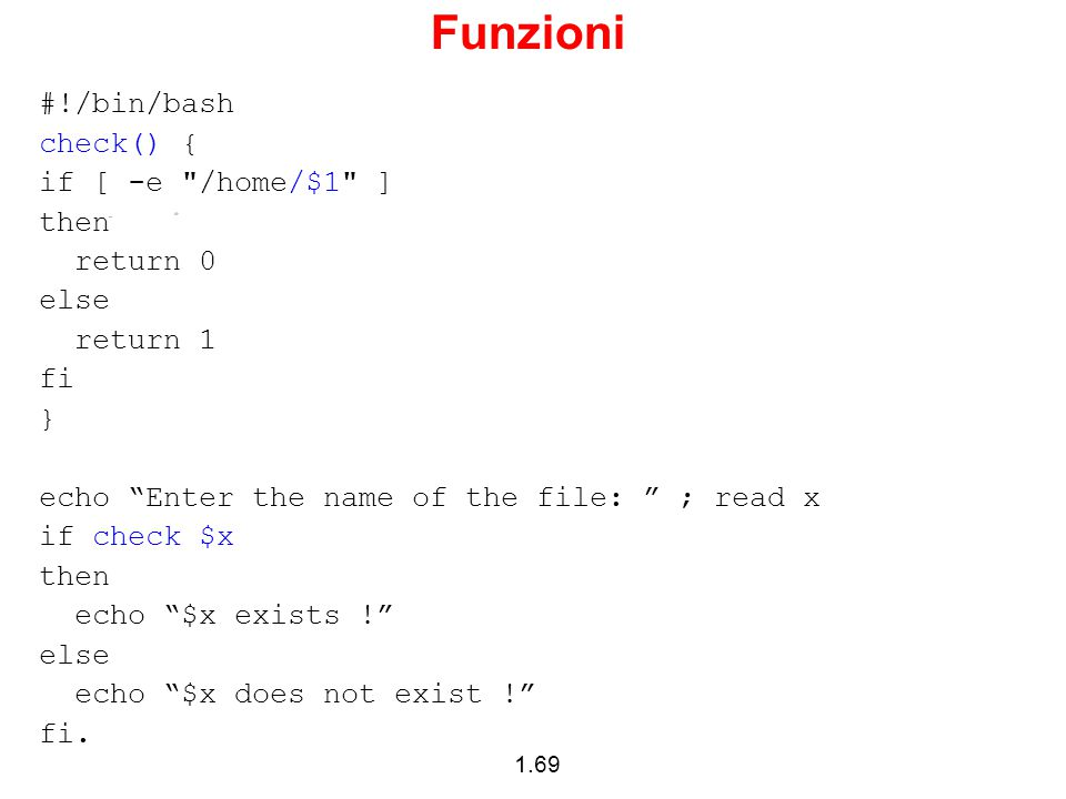 Funzioni #!/bin/bash check() { if [ -e /home/$1 ] then return 0 else